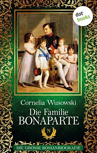 Die Familie Bonaparte: Die große Romanbiografie von [Wusowski, Cornelia]