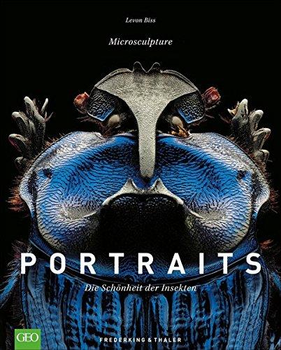 Portraits – Die Schönheit der Insekten. Einblicke in die fremde Welt der Insekten aus aller Welt...