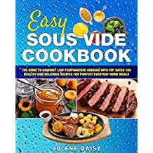 Easy Sous Vide Cookbook: The Guide to Gourmet Low-Temperature Cooking with Top Rated 100 Healthy and Delicious Recipes for Perfect Everyday Home Meals ... sous vide recipe book) (English Edition)