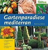 Gartenparadiese mediterran: Urlaubsstimmung zu Hause - von Aloe bis Zitrone - Exotisches Flair im Garten - Bettina Rehm