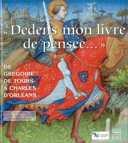 Dedens mon livre de pensee - De Grégoire de Tours à Charles d'Orléans - Une histoire du livre médiéval en région Centre