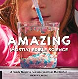 Amazing Mostly Edible Science: A Family Guide to Fun Experiments in the Kitchen