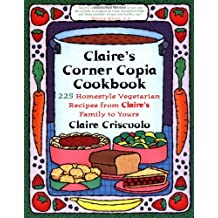 Claire's Corner Copia Cookbook: 225 Homestyle Vegetarian Recipes from Claire's Family to Yours