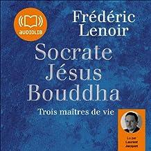 Socrate, Jésus, Bouddha: Trois maîtres de vie