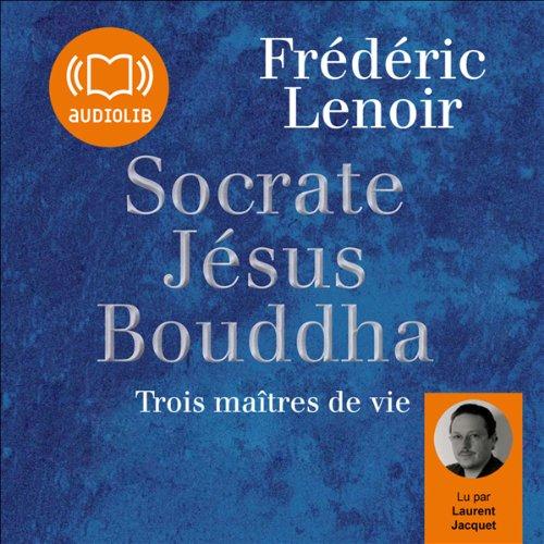 Socrate, Jésus, Bouddha: Trois maîtres de vie par Frédéric Lenoir