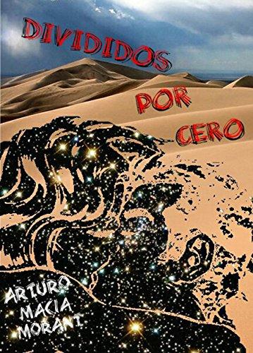 DIVIDIDOS POR CERO (TRILOGÍA DE LOS INFINITOS -novelas autoconclusivas- nº 1) por Arturo Maciá Morant