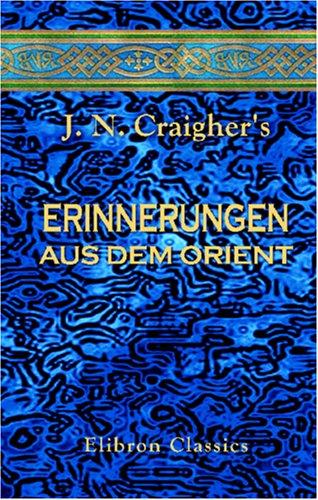 J. N. Craigher's Erinnerungen aus dem Orient: Gewidmet Seiner Kaiserlichen Hoheit dem Durchlauchtigsten Herrn Erzherzog Johann von Oesterreich &c. &c. &c.