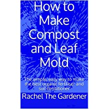 How to Make Compost and Leaf Mold: The simple, easy way to make the best organic fertiliser and soil conditioner