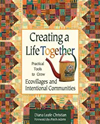 Creating a Life Together: Practical Tools to Grow Ecovillages and Intentional Communities by Diana Leafe Christian (2003-12-24)