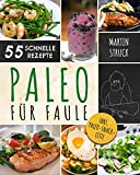 Paleo für Faule: Das Kochbuch für Berufstätige & Vielbeschäftigte - 55 leckere Rezepte zum schnellen Nachkochen für ein längeres, besseres und gesünderes Leben