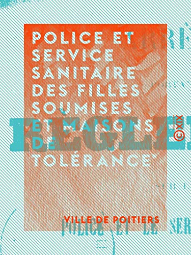 Police et service sanitaire des filles soumises et maisons de tolérance: Arrêté portant règlement par Ville de Poitiers