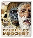 Die Anfänge der Menschheit: Vom aufrechten Gang bis zu den frühen Hochkulturen - Dr. Alice Roberts (Hg.)