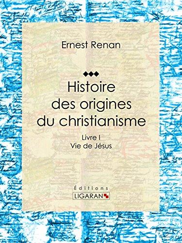 Histoire des origines du christianisme: Livre I Vie de Jésus