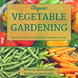Vegetable Gardening: Beginner's Guide to Growing Organic Vegetables at Home
