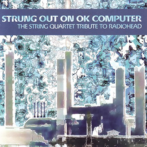 Strung Out On OK Computer - The String Quartet Tribute To Radiohead