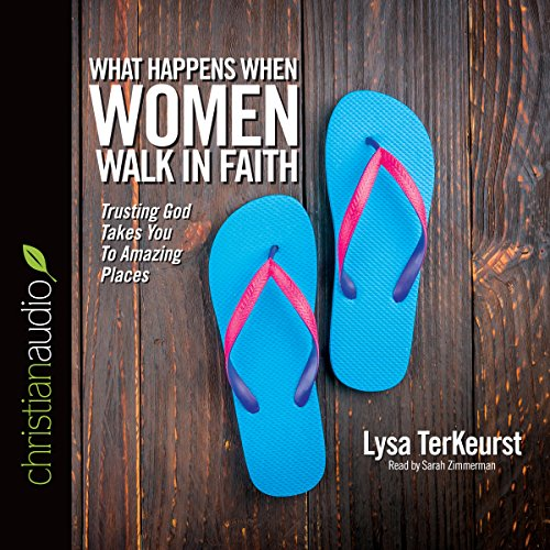 What Happens When Women Walk in Faith: Trusting God Takes You to Amazing Places - Lysa TerKeurst - Unabridged