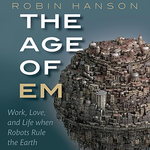 The Age of Em: Work, Love, and Life When Robots Rule the Earth - Robin Hanson - Unabridged