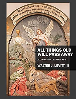 All Things Old Will Pass Away: All Things Will Be Made New por Walter J. Levitt Iii epub