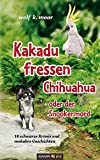 Kakadu fressen Chihuahua - oder der Snookermord: 10 schwarze Krimis und makabre Geschichten