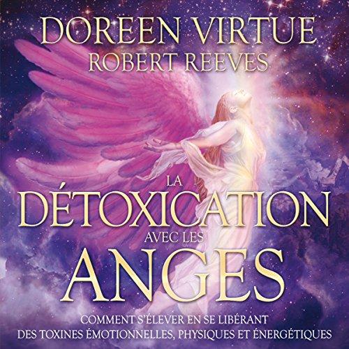 La détoxication avec les anges: Comment s'élever en se libérant des toxines émotionnelles, physiques et énergétiques