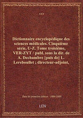 Dictionnaire encyclopédique dessciencesmédicales. Cinquième série, U-Z. Tome troisième, VER-ZYT /