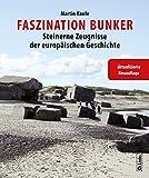 Faszination Bunker: Steinerne Zeugnisse der europäischen Geschichte (erweiterte und aktualisierte Neuauflage 2017)