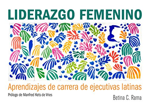 Liderazgo Femenino: Aprendizajes de carrera de ejecutivas latinas por Betina C. Rama