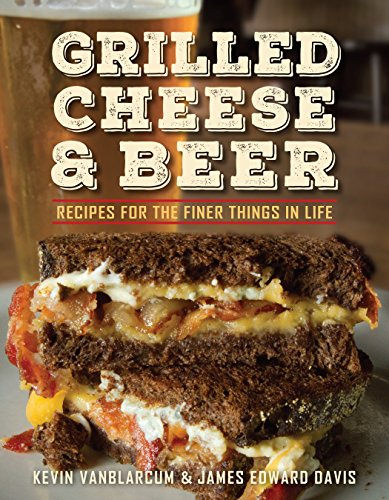 Grilled Cheese & Beer: Over 60 Recipes of the Finer Things in Life por Kevin Vanblarcum