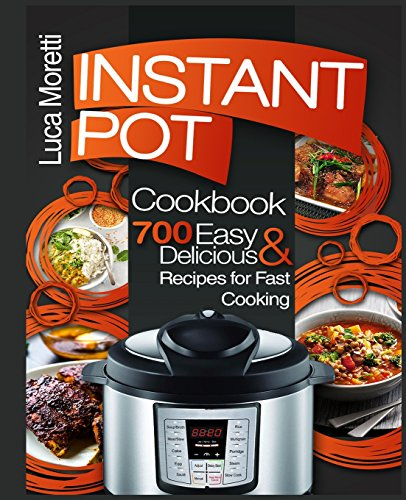 Instant Pot Cookbook: 700 Delicious & Easy Instant Pot Recipes for Fast Cooking