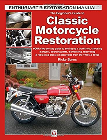 Beginner's Guide to Classic Motorcycle Restoration: YOUR step-by-step guide to setting up a workshop, choosing a project, sourcing parts, dismantling, ... classic motorcycles from the 1970s & 1980s