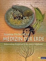 Medizin der Erde: Heilanwendung, Rezepte und Mythen unserer Heilpflanzen
