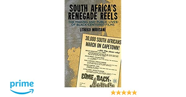 South Africas Renegade Reels: The Making and Public Lives of Black-Centered Films