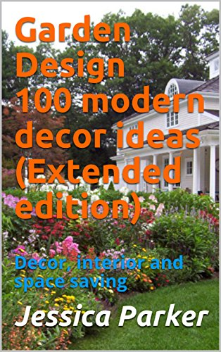 Garden Design  100 modern decor ideas (Extended edition): Decor, interior and space saving