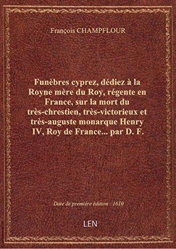 Funbres cyprez , ddiez  la Royne mre du Roy, rgente en France, sur la mort du trs-chrestien, t