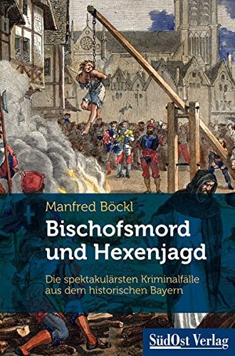 Bischofsmord und Hexenjagd: Die spektakul??rsten Kriminalf??lle aus dem historischen Bayern by Manfred B??ckl (2015-05-11)
