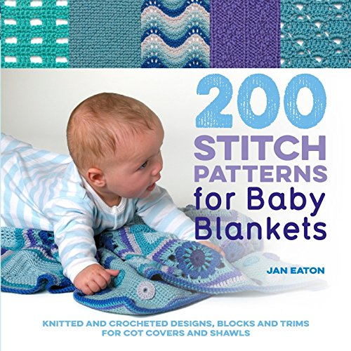 200 Stitch Patterns for Baby Blankets: Knitted And Crocheted Designs, Blocks And Trims For Crib Covers, Shawls And Afghans -