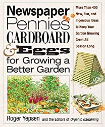 Newspaper, Pennies, Cardboard & Eggs--For Growing a Better Garden:More than 400 New, Fun, and Ingenious Ideas to Keep Your Garden Growing Great All Season Long