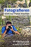 Fotografieren statt nur Fotos machen: Der pragmatische Guide zu besseren Fotos im Alltag und auf Reisen - Franz Neumeier