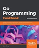 Go Programming Cookbook: Over 85 recipes to build modular, readable, and testable Golang applications across various…