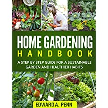 Home Gardening Handbook: A Step By Step Guide for a Sustainable Garden and Healthier Habits (Self-Suficiency, Organic Methods, Healthy Body, Better homes for beginners) (English Edition)