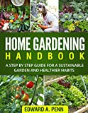 Home Gardening Handbook: A Step By Step Guide for a Sustainable Garden and Healthier Habits (Self-Suficiency, Organic Methods, Healthy Body, Better homes for beginners)