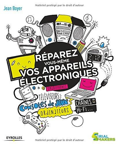 Réparez vous-même vos appareils électroniques: Smartphones, téléviseurs, consoles de jeux, ordinateurs, chaînes hi-fi...