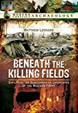 Beneath the Killing Fields: Exploring the Subterranean Landscapes of the Western Front (Modern Conflict Archaeology)