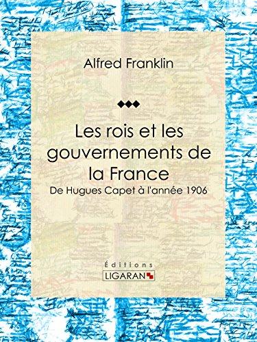 Les rois et les gouvernements de la France: De Hugues Capet à l'année 1906