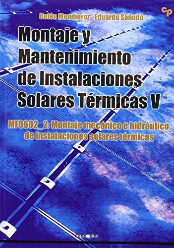 Montaje y mantenimiento de instalaciones solares térmicas V : montaje mecánico e hidráulico de instalaciones solares térmicas