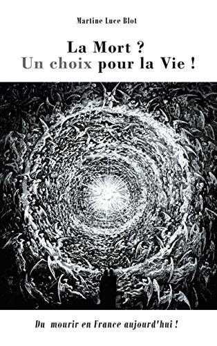La Mort. Un choix pour la Vie: Du Mourir en France aujourd'hui ?: Du Mourir  en France  aujourd'hui ? par Martine Luce Blot