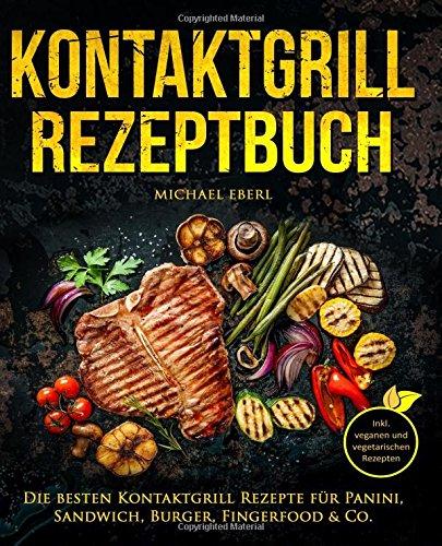 Kontaktgrill Rezeptbuch - Die besten Kontaktgrill Rezepte für Panini, Sandwich, Burger, Fingerfood & Co. - Inkl. veganen und vegetarischen Rezepten -