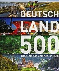 Entdecke Deutschland - 500 Orte, die Sie erleben sollten! Der besondere Reiseführer quer durchs Land mit Reisezielen für Entdecker: Burgen, Höhlen, Campingplätze - von der Ostsee bis zum Bodensee
