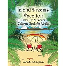 Color By Numbers Coloring Book for Adults: Island Dreams Vacation: Tropical Adult Color By Numbers Book with Relaxing Beach Scenes, Ocean Scenes, Island Scenes, Ocean Life, Fish, and More.