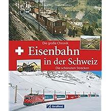 Eisenbahn Schweiz: Eisenbahn in der Schweiz. Die große Chronik. Taumstrecken durch die Alpen. Bergbahnen, Tunnelbauten, Schienennetze. Schweizer Privatbahnen und Schweizerische Bundesbahnen.